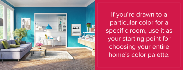 If you're drawn to a color for a specific room use it to choose entire home's color palette