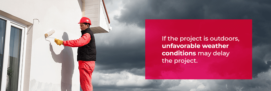 If the projecy is outdoors, unfavorable weather conditions may delay the project.