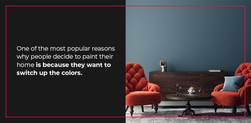 The most popular reason people decide to paint their home is because they want to switch up the colors.
